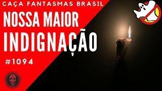 Nossa Maior Indignação - Caça Fantasmas Brasil #1094
