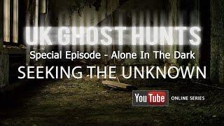Special Episode - Alone In The Dark - Uk Ghost Hunts - Seeking The Unknown