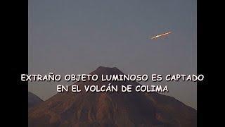 EXTRAÑO OBJETO LUMINOSO CAPTADO EN EL VOLCÁN DE COLIMA