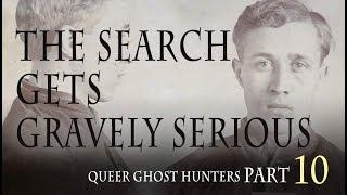 QUEER Ghost Hunters / Hunting QUEER Ghosts. PART 10: The Search Gets Gravely Serious!!