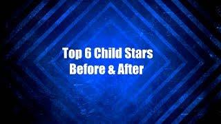 Top 6 Child Stars Before & After
