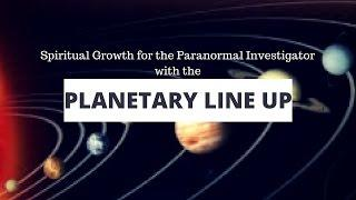 Paranormal Investigator Spiritual Growth & the Planetary Line Up