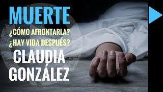 LA MUERTE I ¿Cómo debemos de afrontarla ¿Hay vida después de ella CLAUDIA GONZÁLEZ