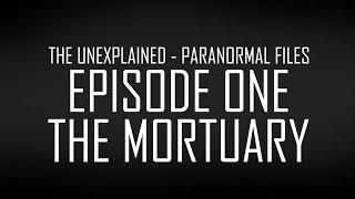 THE MORTUARY - THE UNEXPLAINED PARANORMAL FILES
