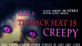 QUEER Ghost Hunters Part 6:  The Back Seat Is CREEPY