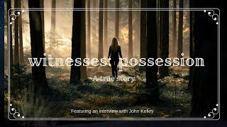 Witnesses: Possession A true story, featuring an Interview with John  Kelley