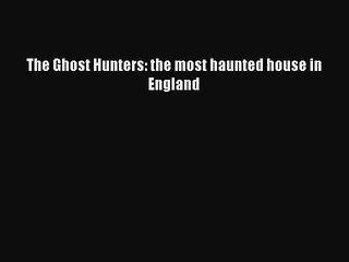 The Ghost Hunters: the most haunted house in England Free Download Book