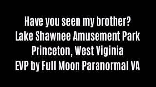 Have You Seen My Brother EVP At Lake Shawnee Amusement Park By Full Moon Paranormal VA